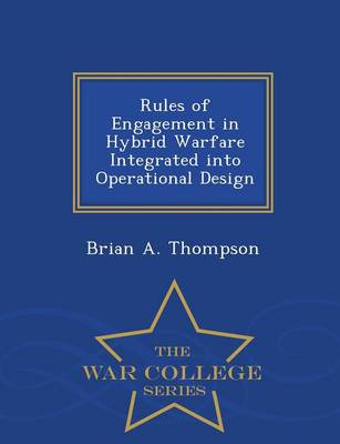 Rules of Engagement in Hybrid Warfare Integrated Into Operational Design - War College Series (Paperback)