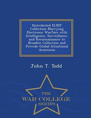 Distributed Elint Collection Marrying Electronic Warfare with Intelligence, Surveillance, and Reconnaissance to Broaden Collection and Provide Global Situational Awareness - War College Series (Paperback)