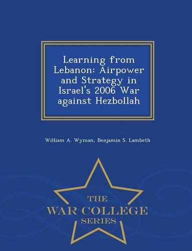Learning from Lebanon: Airpower and Strategy in Israel's 2006 War Against Hezbollah - War College Series (Paperback)