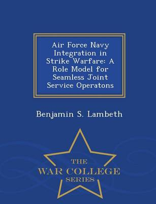 Air Force Navy Integration in Strike Warfare: A Role Model for Seamless Joint Service Operatons - War College Series (Paperback)