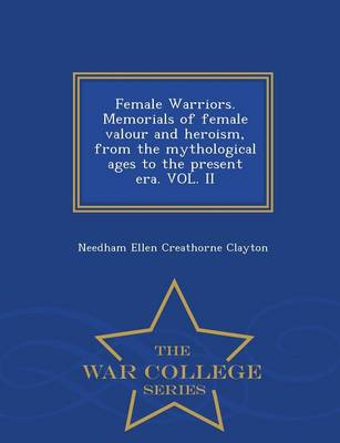 Female Warriors. Memorials of Female Valour and Heroism, from the Mythological Ages to the Present Era. Vol. II - War College Series (Paperback)