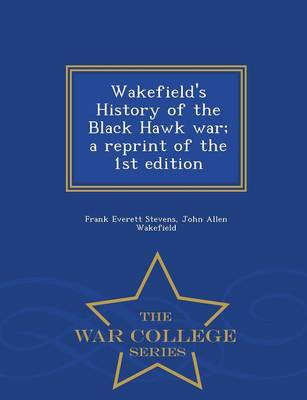 Wakefield's History of the Black Hawk War; A Reprint of the 1st Edition - War College Series (Paperback)