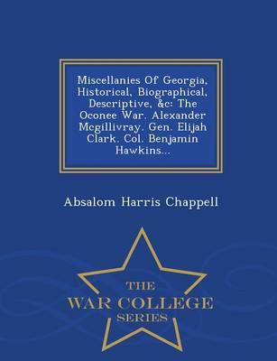 Miscellanies of Georgia, Historical, Biographical, Descriptive, &C: The Oconee War. Alexander McGillivray. Gen. Elijah Clark. Col. Benjamin Hawkins... - War College Series (Paperback)