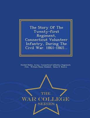 The Story of the Twenty-First Regiment, Connecticut Volunteer Infantry, During the Civil War. 1861-1865... - War College Series (Paperback)