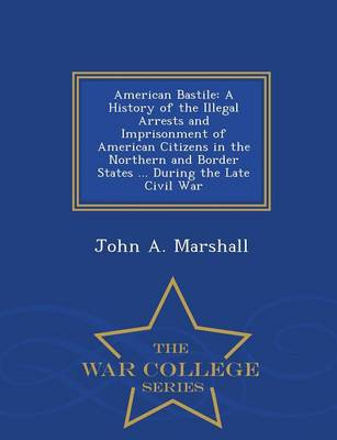 American Bastile: A History of the Illegal Arrests and Imprisonment of American Citizens in the Northern and Border States ... During the Late Civil War - War College Series (Paperback)