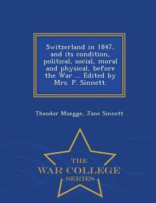 Switzerland in 1847, and Its Condition, Political, Social, Moral and Physical, Before the War ... Edited by Mrs. P. Sinnett. - War College Series (Paperback)