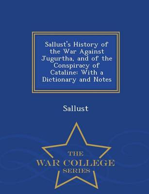 Sallust's History of the War Against Jugurtha, and of the Conspiracy of Cataline: With a Dictionary and Notes - War College Series (Paperback)