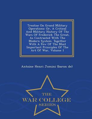 Treatise on Grand Military Operations: Or, a Critical and Military History of the Wars of Frederick the Great, as Contrasted with the Modern System. Together with a Few of the Most Important Principles of the Art of War, Volume 1 - War College Series (Paperback)
