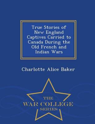 True Stories of New England Captives Carried to Canada During the Old French and Indian Wars - War College Series (Paperback)