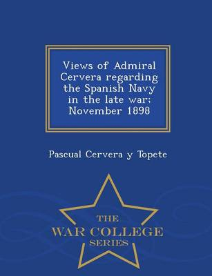 Views of Admiral Cervera Regarding the Spanish Navy in the Late War; November 1898 - War College Series (Paperback)