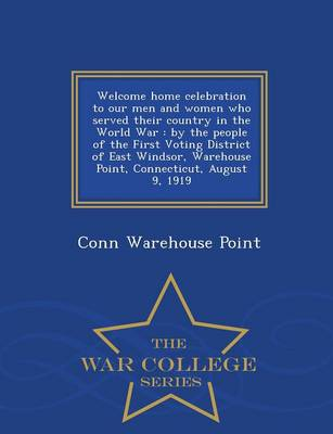 Welcome Home Celebration to Our Men and Women Who Served Their Country in the World War: By the People of the First Voting District of East Windsor, Warehouse Point, Connecticut, August 9, 1919 - War College Series (Paperback)