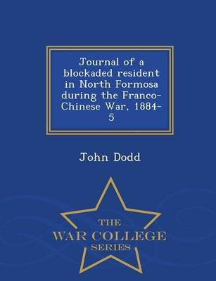 Journal of a Blockaded Resident in North Formosa During the Franco-Chinese War, 1884-5 - War College Series (Paperback)