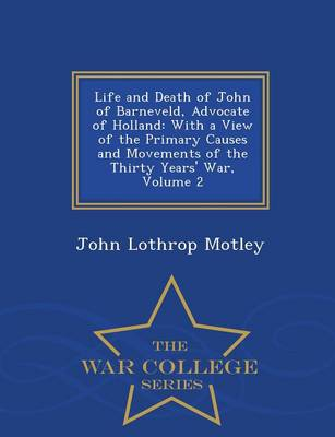 Life and Death of John of Barneveld, Advocate of Holland: With a View of the Primary Causes and Movements of the Thirty Years' War, Volume 2 - War College Series (Paperback)
