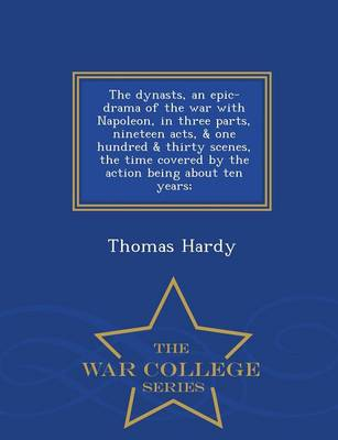 The Dynasts, an Epic-Drama of the War with Napoleon, in Three Parts, Nineteen Acts, & One Hundred & Thirty Scenes, the Time Covered by the Action Being about Ten Years; - War College Series (Paperback)