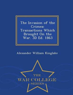 The Invasion of the Crimea: Transactions Which Brought on the War. 3D Ed. 1863 - War College Series (Paperback)