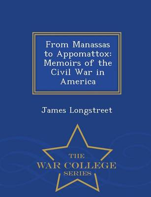 From Manassas to Appomattox: Memoirs of the Civil War in America - War College Series (Paperback)