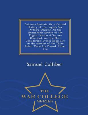Columna Rostrata: Or, a Critical History of the English Sea-Affairs: Wherein All the Remarkable Actions of the English Nation at Sea Are Described, and the Most Considerable Events (Especially in the Account of the Three Dutch Wars) Are Proved, Either Fro - War College Seri (Paperback)