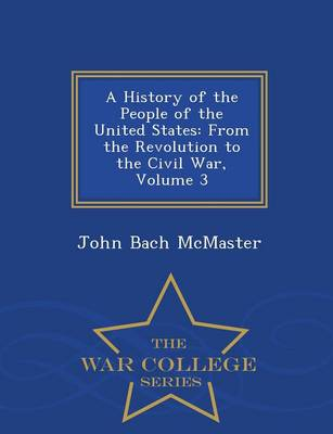A History of the People of the United States: From the Revolution to the Civil War, Volume 3 - War College Series (Paperback)