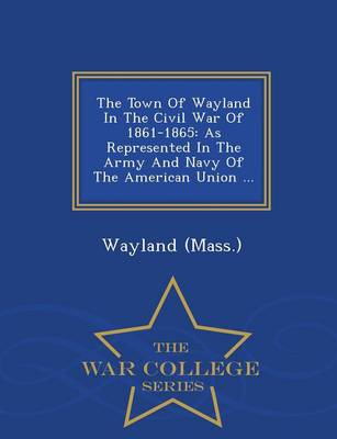 The Town of Wayland in the Civil War of 1861-1865: As Represented in the Army and Navy of the American Union ... - War College Series (Paperback)