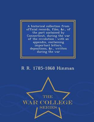 A Historical Collection from Official Records, Files, &C., of the Part Sustained by Connecticut, During the War of the Revolution: With an Appendix, Containing Important Letters, Depositions, &C., Written During the War - War College Series (Paperback)