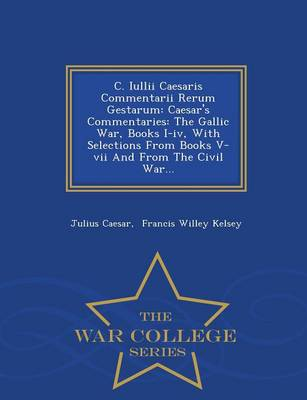 C. Iullii Caesaris Commentarii Rerum Gestarum: Caesar's Commentaries: The Gallic War, Books I-IV, with Selections from Books V-VII and from the Civil War... - War College Series (Paperback)