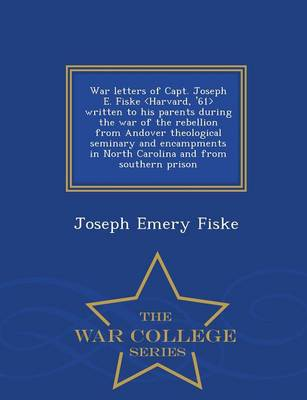 War Letters of Capt. Joseph E. Fiske Written to His Parents During the War of the Rebellion from Andover Theological Seminary and Encampments in North Carolina and from Southern Prison - War College Series (Paperback)