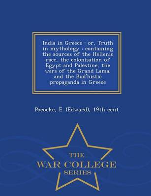 India in Greece: Or, Truth in Mythology: Containing the Sources of the Hellenic Race, the Colonisation of Egypt and Palestine, the Wars of the Grand Lama, and the Bud'histic Propaganda in Greece - War College Series (Paperback)