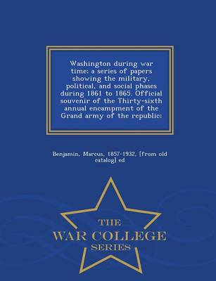 Washington During War Time; A Series of Papers Showing the Military, Political, and Social Phases During 1861 to 1865. Official Souvenir of the Thirty-Sixth Annual Encampment of the Grand Army of the Republic; - War College Series (Paperback)