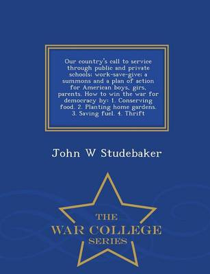 Our Country's Call to Service Through Public and Private Schools: Work-Save-Give; A Summons and a Plan of Action for American Boys, Girs, Parents. How to Win the War for Democracy By: 1. Conserving Food. 2. Planting Home Gardens. 3. Saving Fuel. 4. Thrift - War College Series (Paperback)