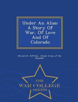 Under an Alias: A Story of War, of Love and of Colorado - War College Series (Paperback)