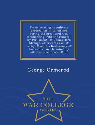Tracts Relating to Military Proceedings in Lancashire During the Great Civil War, Commencing with the Removal, by Parliament, of James, Lord Strange, Afterwards Earl of Derby, from His Lieutenancy of Lancashire, and Terminating with His Execution at Bolto (Paperback)