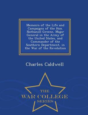Memoirs of the Life and Campaigns of the Hon. Nathaniel Greene, Major General in the Army of the United States, and Commander of the Southern Department, in the War of the Revolution - War College Series (Paperback)