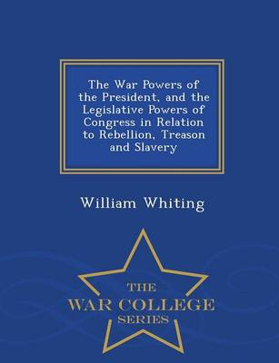 The War Powers of the President, and the Legislative Powers of Congress in Relation to Rebellion, Treason and Slavery - War College Series (Paperback)