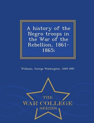 A History of the Negro Troops in the War of the Rebellion, 1861-1865; - War College Series (Paperback)