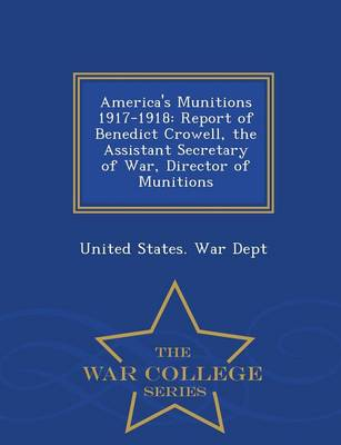 America's Munitions 1917-1918: Report of Benedict Crowell, the Assistant Secretary of War, Director of Munitions - War College Series (Paperback)