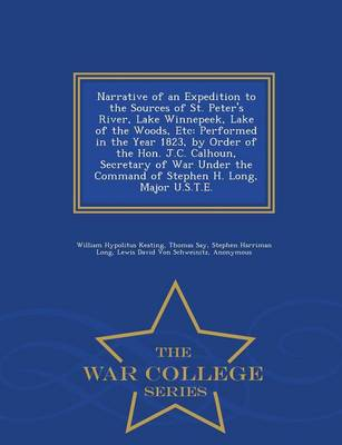 Narrative of an Expedition to the Sources of St. Peter's River, Lake Winnepeek, Lake of the Woods, Etc: Performed in the Year 1823, by Order of the Hon. J.C. Calhoun, Secretary of War Under the Command of Stephen H. Long, Major U.S.T.E. - War College Series (Paperback)