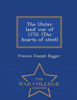 The Ulster Land War of 1770. (the Hearts of Steel) - War College Series (Paperback)