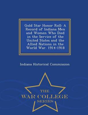 Gold Star Honor Roll: A Record of Indiana Men and Women Who Died in the Service of the United States and the Allied Nations in the World War. 1914-1918 - War College Series (Paperback)
