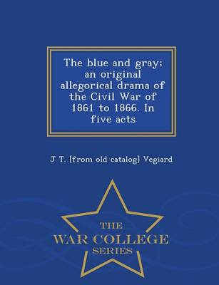 The Blue and Gray; An Original Allegorical Drama of the Civil War of 1861 to 1866. in Five Acts - War College Series (Paperback)