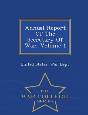 Annual Report of the Secretary of War, Volume 1 - War College Series (Paperback)