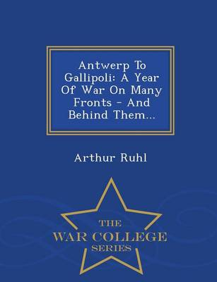Antwerp to Gallipoli: A Year of War on Many Fronts - And Behind Them... - War College Series (Paperback)