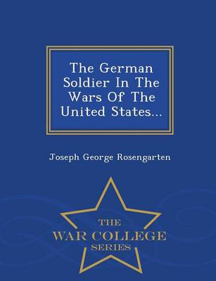 The German Soldier in the Wars of the United States - War College Series (Paperback)