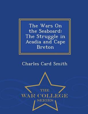 The Wars on the Seaboard: The Struggle in Acadia and Cape Breton - War College Series (Paperback)