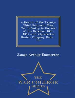 A Record of the Twenty-Third Regiment Mass. Vol. Infantry in the War of the Rebellion 1861-1865 with Alphabetical Roster: Company Rolls ... Etc - War College Series (Paperback)
