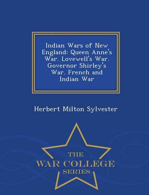 Indian Wars of New England: Queen Anne's War. Lovewell's War. Governor Shirley's War. French and Indian War... - War College Series (Paperback)