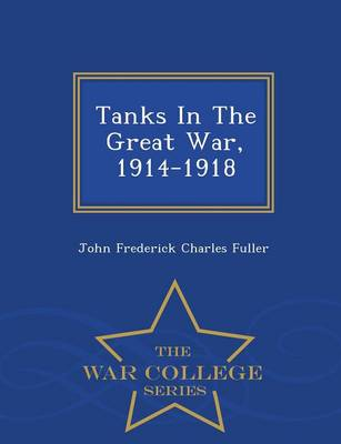 Tanks in the Great War, 1914-1918 - War College Series (Paperback)