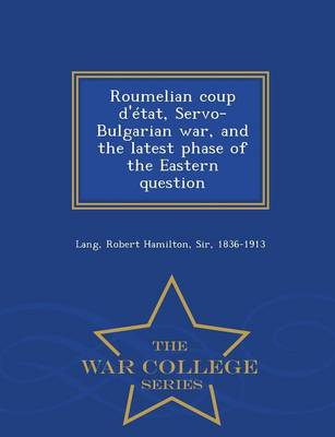 Roumelian Coup D'Etat, Servo-Bulgarian War, and the Latest Phase of the Eastern Question - War College Series (Paperback)
