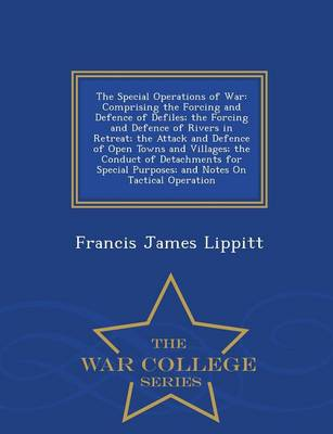 The Special Operations of War: Comprising the Forcing and Defence of Defiles; The Forcing and Defence of Rivers in Retreat; The Attack and Defence of Open Towns and Villages; The Conduct of Detachments for Special Purposes; And Notes on Tactical Operation - War College Series (Paperback)