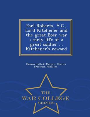 Earl Roberts, V.C., Lord Kitchener and the Great Boer War: Early Life of a Great Soldier ... Kitchener's Reward - War College Series (Paperback)