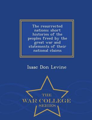 The Resurrected Nations; Short Histories of the Peoples Freed by the Great War and Statements of Their National Claims - War College Series (Paperback)